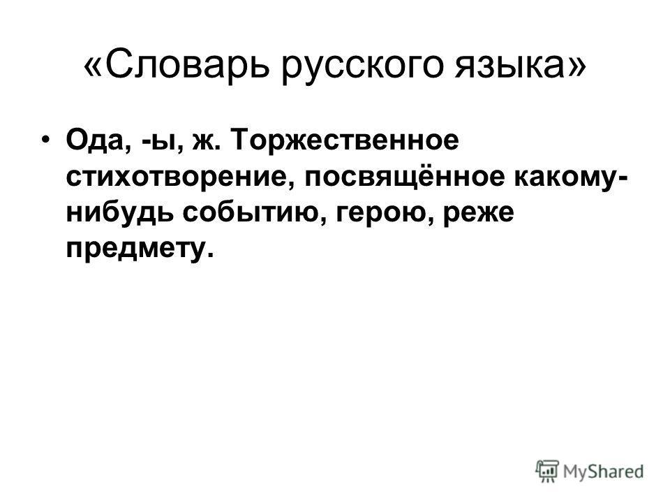 «Словарь русского языка» Ода, -ы, ж. Торжественное стихотворение, посвящённое какому- нибудь событию, герою, реже предмету.