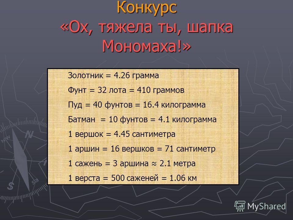 Конкурс «Ох, тяжела ты, шапка Мономаха!» Золотник = 4.26 грамма Фунт = 32 лота = 410 граммов Пуд = 40 фунтов = 16.4 килограмма Батман = 10 фунтов = 4.1 килограмма 1 вершок = 4.45 сантиметра 1 аршин = 16 вершков = 71 сантиметр 1 сажень = 3 аршина 2.1