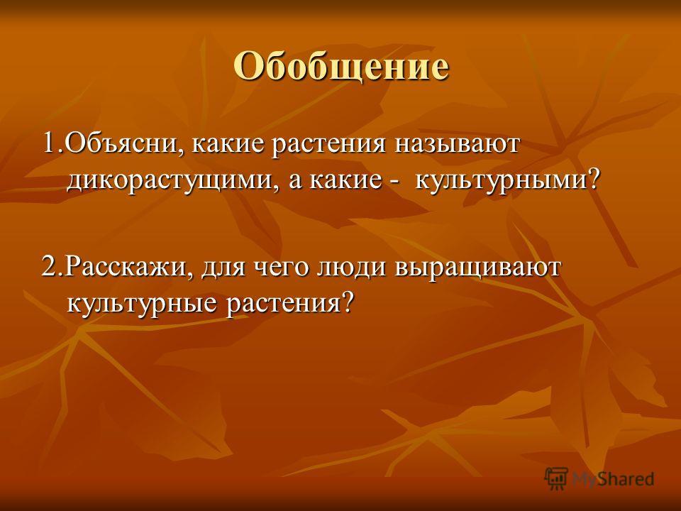 Обобщение 1.Объясни, какие растения называют дикорастущими, а какие - культурными? 2.Расскажи, для чего люди выращивают культурные растения?