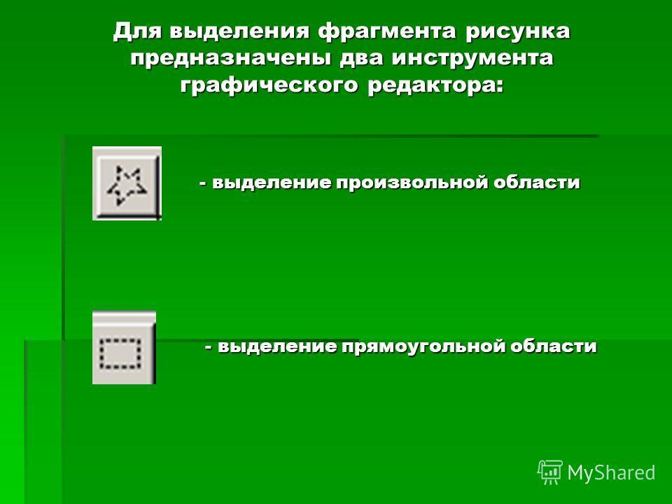 Для выделения фрагмента рисунка предназначены два инструмента графического редактора: - выделение произвольной области - выделение прямоугольной области