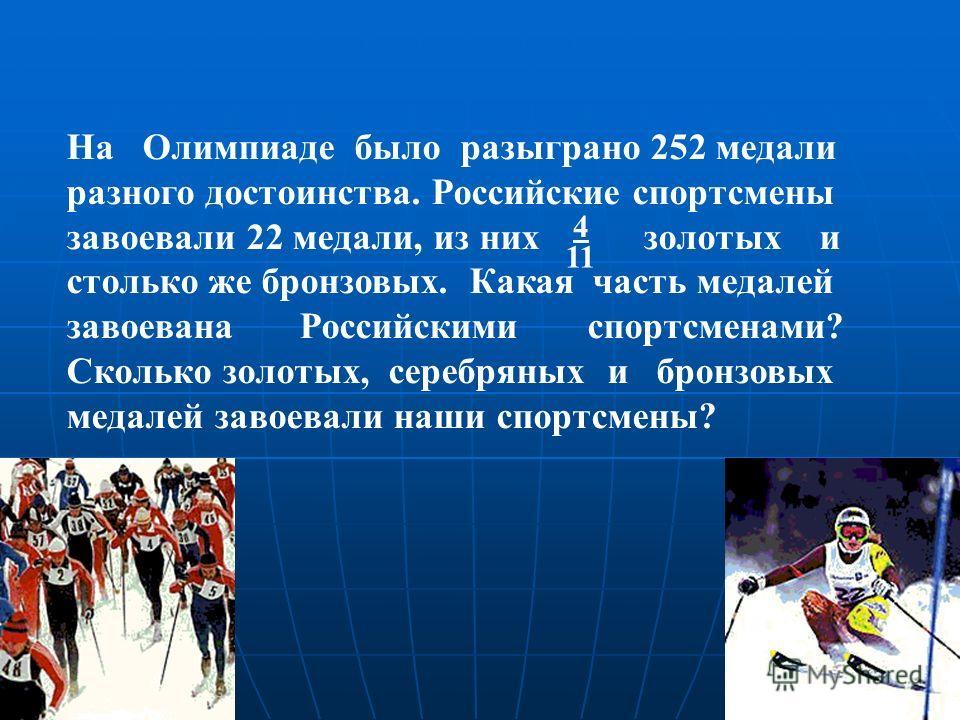 На Олимпиаде было разыграно 252 медали разного достоинства. Российские спортсмены завоевали 22 медали, из них золотых и столько же бронзовых. Какая часть медалей завоевана Российскими спортсменами? Сколько золотых, серебряных и бронзовых медалей заво