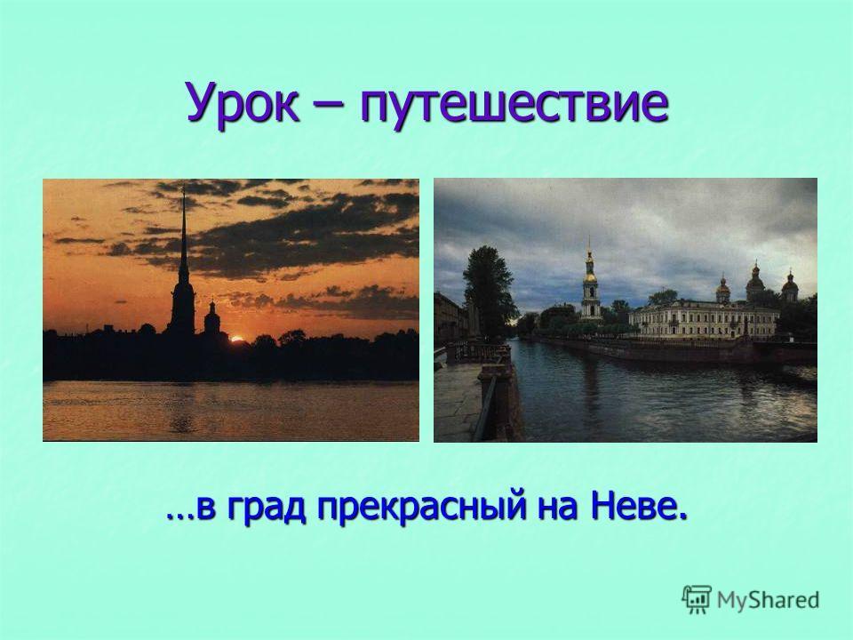 Урок – путешествие …в град прекрасный на Неве.
