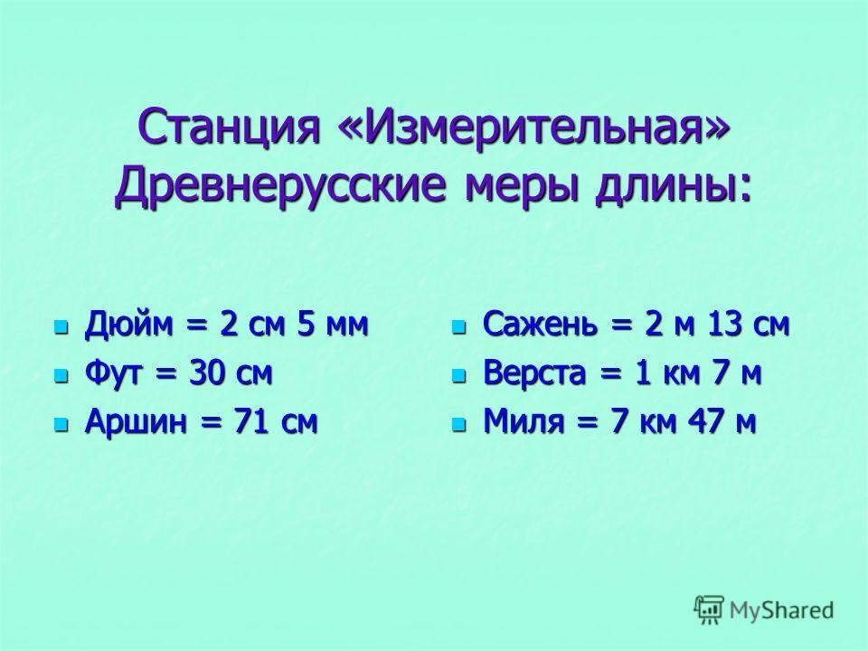 Станция «Измерительная» Древнерусские меры длины: Дюйм = 2 см 5 мм Дюйм = 2 см 5 мм Фут = 30 см Фут = 30 см Аршин = 71 см Аршин = 71 см Сажень = 2 м 13 см Сажень = 2 м 13 см Верста = 1 км 7 м Верста = 1 км 7 м Миля = 7 км 47 м Миля = 7 км 47 м