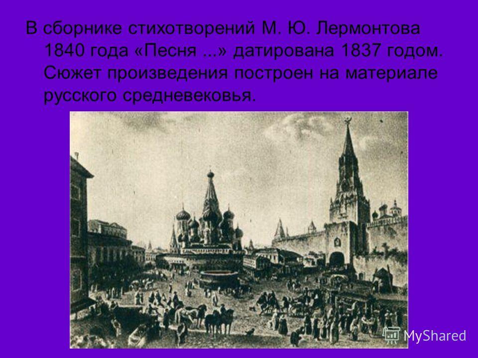 В сборнике стихотворений М. Ю. Лермонтова 1840 года «Песня...» датирована 1837 годом. Сюжет произведения построен на материале русского средневековья.