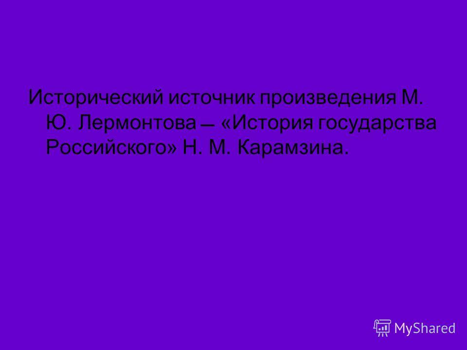 Исторический источник произведения М. Ю. Лермонтова «История государства Российского» Н. М. Карамзина.