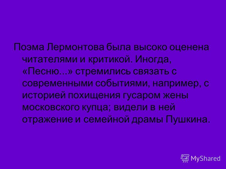 Поэма Лермонтова была высоко оценена читателями и критикой. Иногда, «Песню...» стремились связать с современными событиями, например, с историей похищения гусаром жены московского купца; видели в ней отражение и семейной драмы Пушкина.