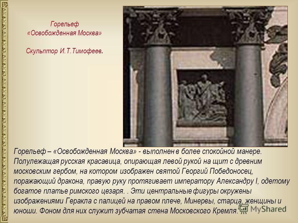 Горельеф – «Освобожденная Москва» - выполнен в более спокойной манере. Полулежащая русская красавица, опирающая левой рукой на щит с древним московским гербом, на котором изображен святой Георгий Победоносец, поражающий дракона, правую руку протягива