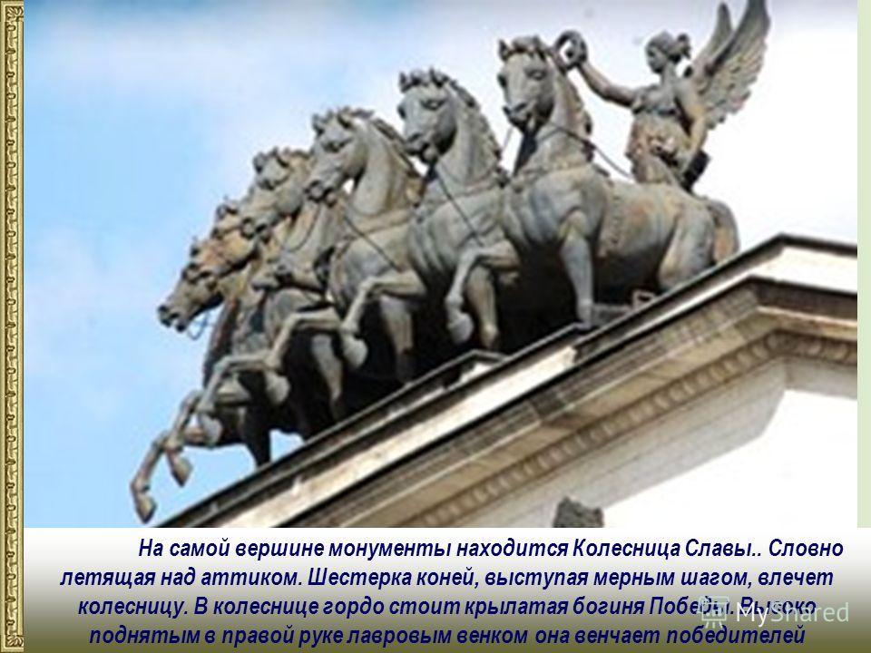 На самой вершине монументы находится Колесница Славы.. Словно летящая над аттиком. Шестерка коней, выступая мерным шагом, влечет колесницу. В колеснице гордо стоит крылатая богиня Победы. Высоко поднятым в правой руке лавровым венком она венчает побе