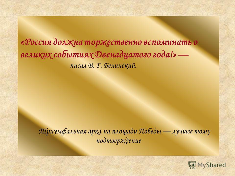 «Россия должна торжественно вспоминать о великих событиях Двенадцатого года!» писал В. Г. Белинский. Триумфальная арка на площади Победы лучшее тому подтверждение