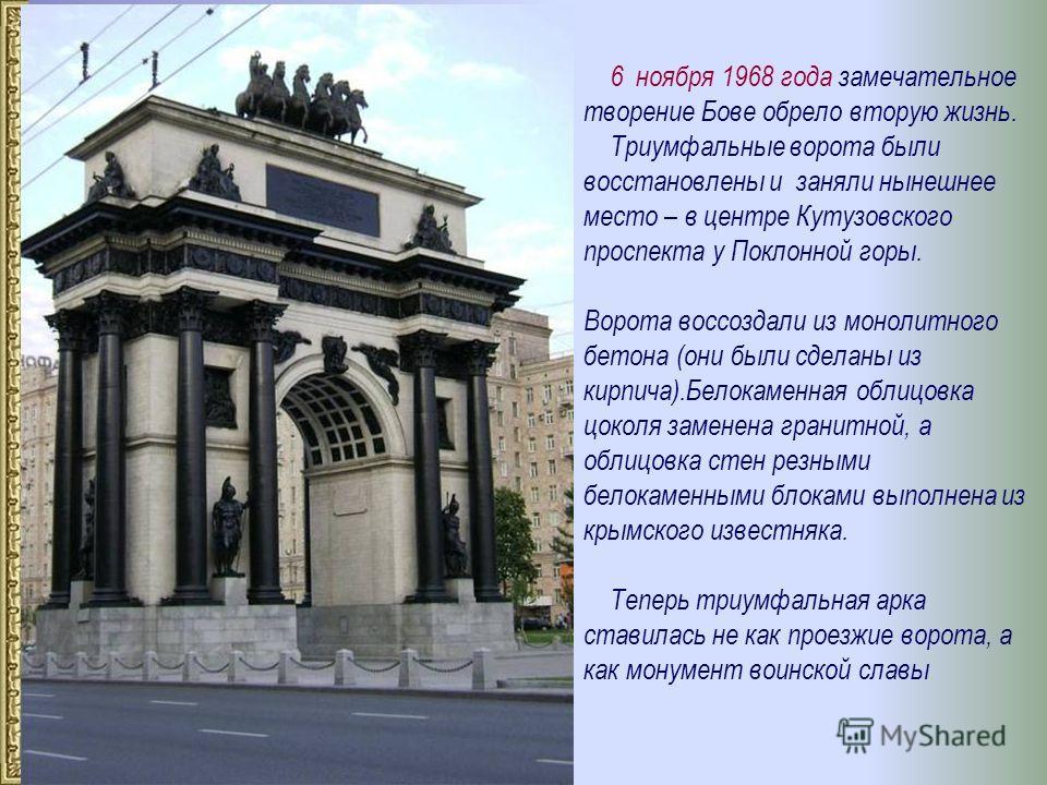 6 ноября 1968 года замечательное творение Бове обрело вторую жизнь. Триумфальные ворота были восстановлены и заняли нынешнее место – в центре Кутузовского проспекта у Поклонной горы. Ворота воссоздали из монолитного бетона (они были сделаны из кирпич