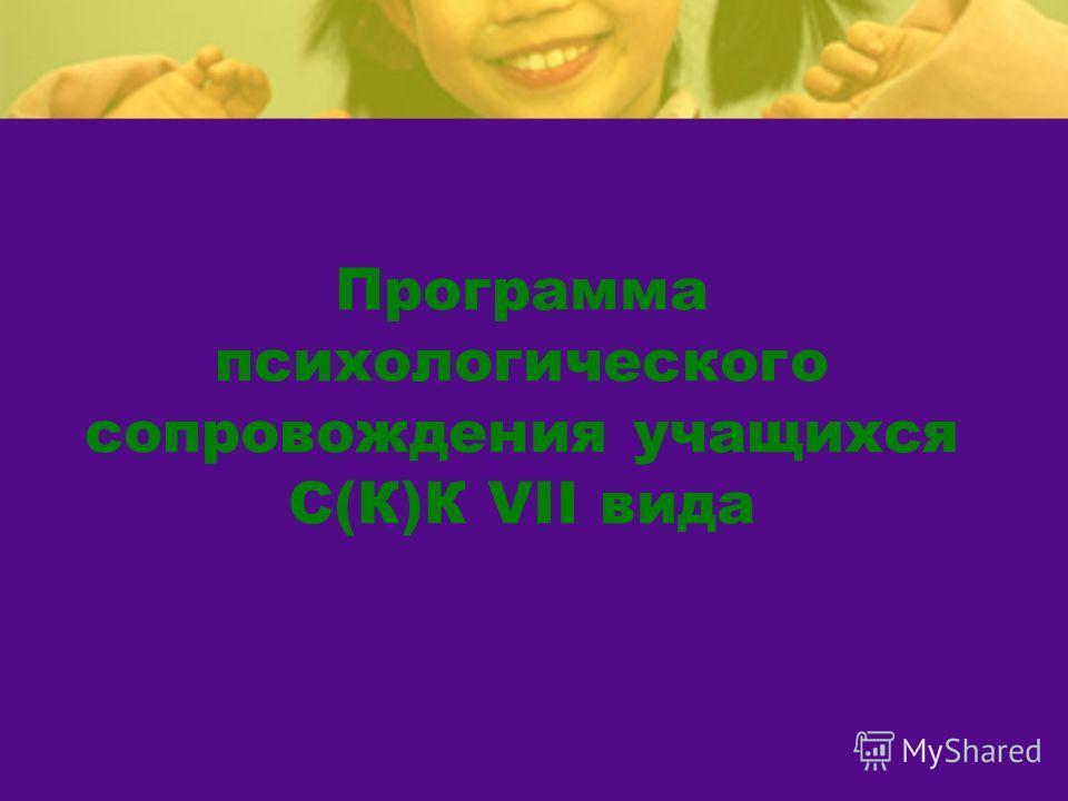 Программа психологического сопровождения учащихся С(К)К VII вида