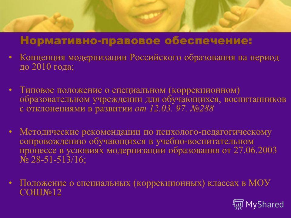 Нормативно-правовое обеспечение: Концепция модернизации Российского образования на период до 2010 года; Типовое положение о специальном (коррекционном) образовательном учреждении для обучающихся, воспитанников с отклонениями в развитии от 12.03. 97.
