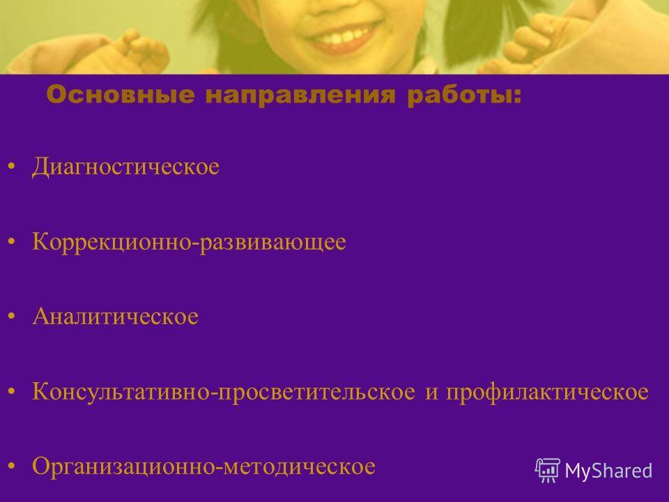Основные направления работы: Диагностическое Коррекционно-развивающее Аналитическое Консультативно-просветительское и профилактическое Организационно-методическое