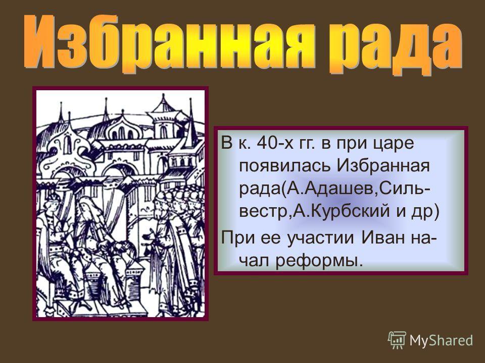 В к. 40-х гг. в при царе появилась Избранная рада(А.Адашев,Силь- вестр,А.Курбский и др) При ее участии Иван на- чал реформы.
