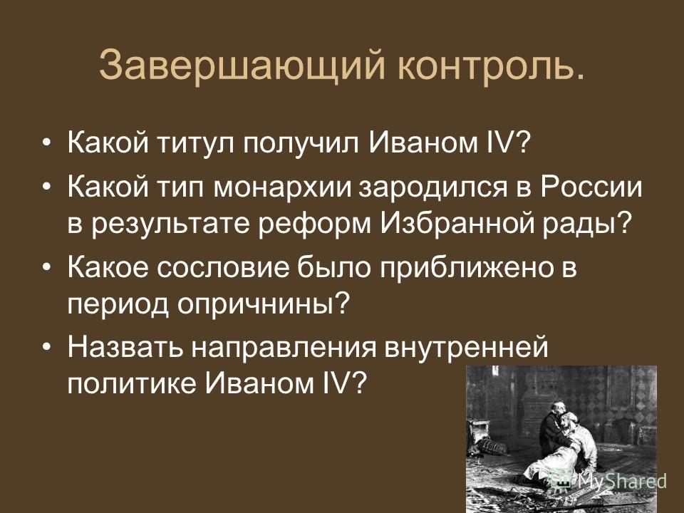 Завершающий контроль. Какой титул получил Иваном IV? Какой тип монархии зародился в России в результате реформ Избранной рады? Какое сословие было приближено в период опричнины? Назвать направления внутренней политике Иваном IV?