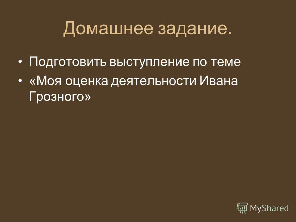 Домашнее задание. Подготовить выступление по теме «Моя оценка деятельности Ивана Грозного»
