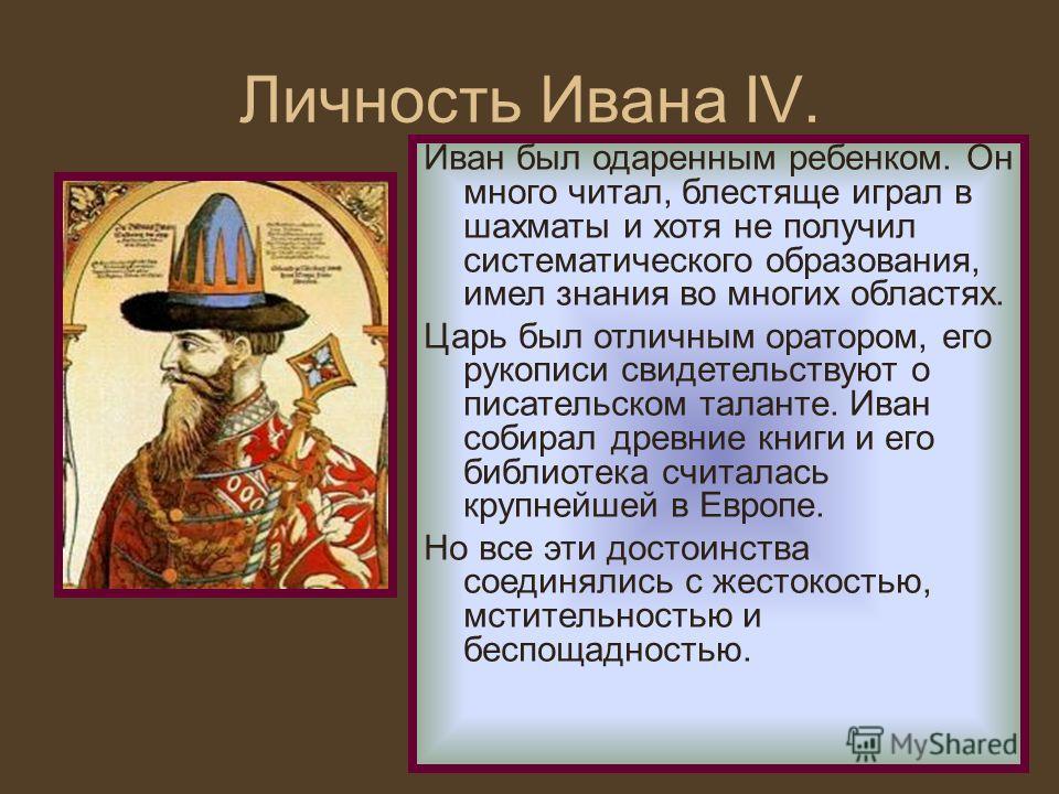 Личность Ивана IV. Иван был одаренным ребенком. Он много читал, блестяще играл в шахматы и хотя не получил систематического образования, имел знания во многих областях. Царь был отличным оратором, его рукописи свидетельствуют о писательском таланте.