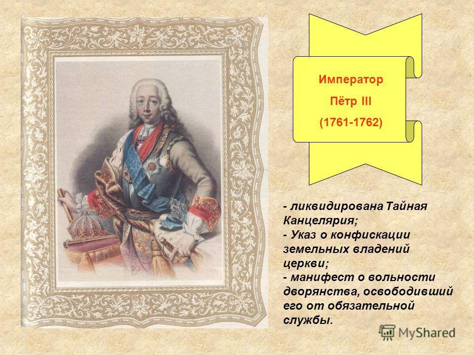 Император Пётр III (1761-1762) - ликвидирована Тайная Канцелярия; - Указ о конфискации земельных владений церкви; - манифест о вольности дворянства, освободивший его от обязательной службы.