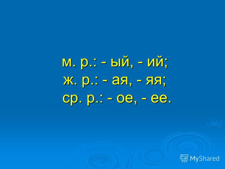 м. р.: - ый, - ий; ж. р.: - ая, - яя; ср. р.: - ое, - ее. м. р.: - ый, - ий; ж. р.: - ая, - яя; ср. р.: - ое, - ее.