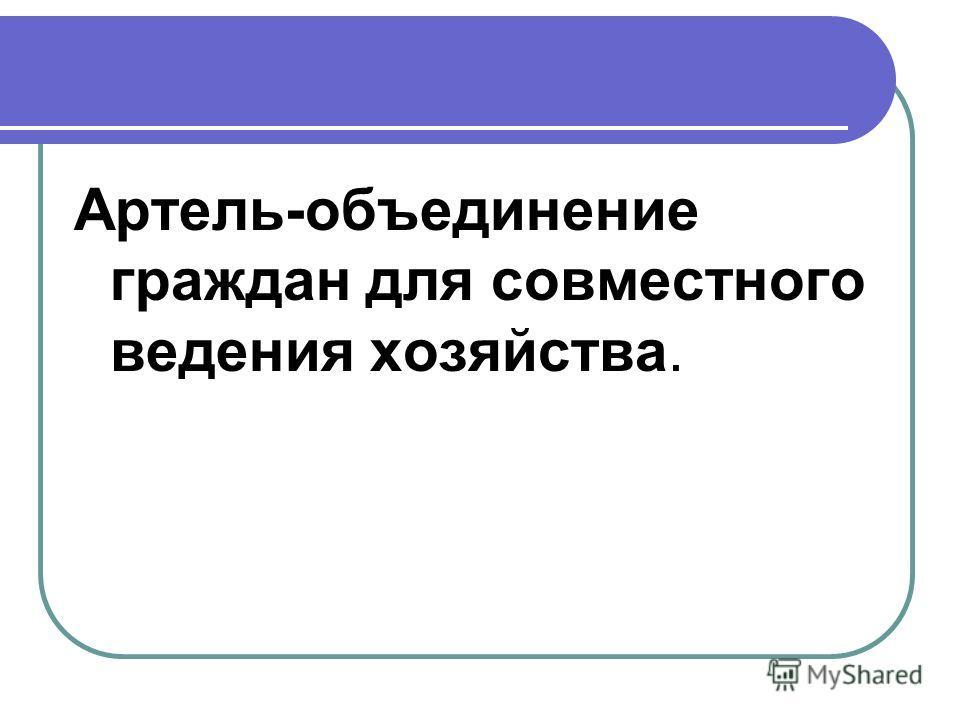 Артель-объединение граждан для совместного ведения хозяйства.