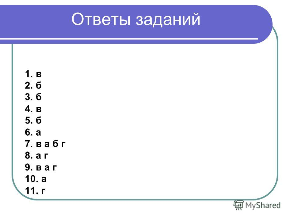 Ответы заданий 1.в 2.б 3.б 4.в 5.б 6.а 7.в а б г 8.а г 9.в а г 10. а 11. г