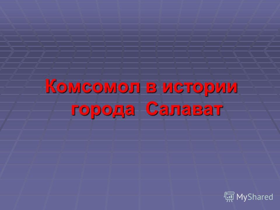 Комсомол в истории города Салават