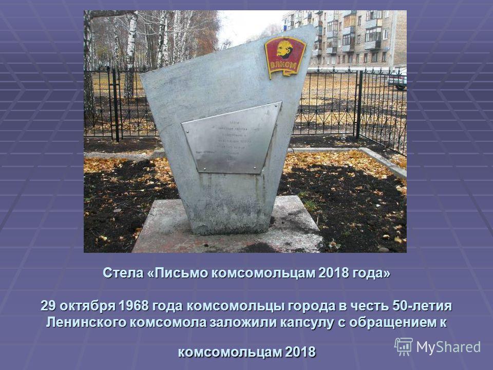 Стела «Письмо комсомольцам 2018 года» 29 октября 1968 года комсомольцы города в честь 50-летия Ленинского комсомола заложили капсулу с обращением к комсомольцам 2018