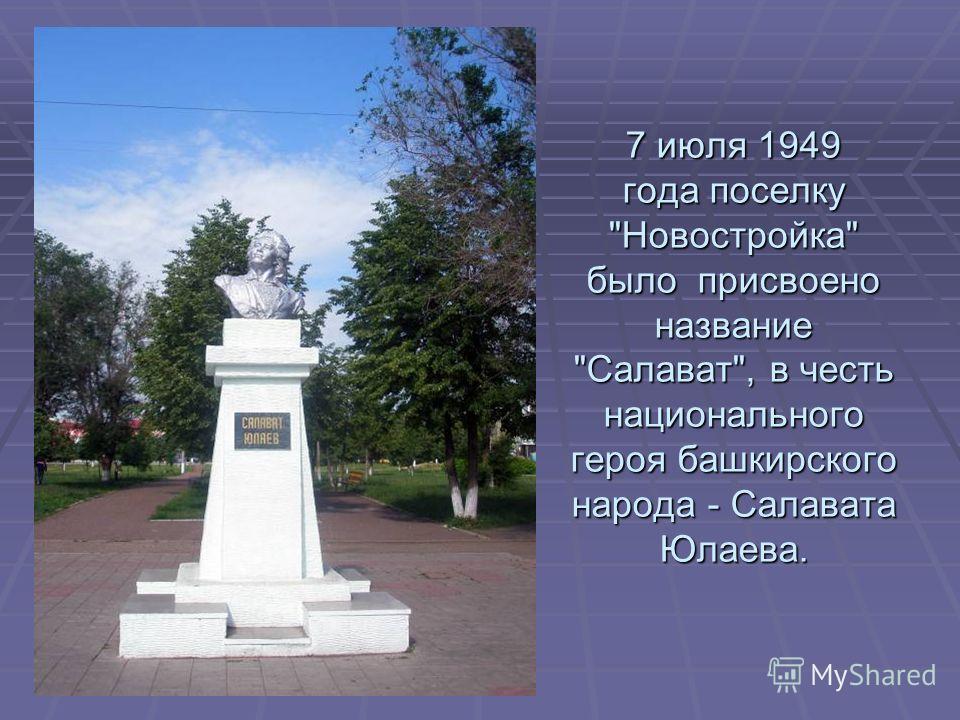 7 июля 1949 года поселку Новостройка было присвоено название Салават, в честь национального героя башкирского народа - Салавата Юлаева.