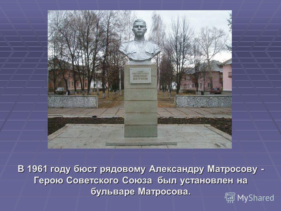 В 1961 году бюст рядовому Александру Матросову - Герою Советского Союза был установлен на бульваре Матросова.