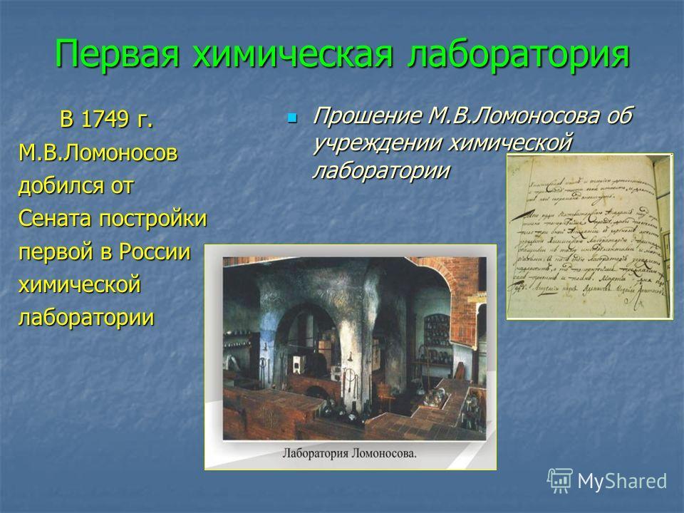 Первая химическая лаборатория В 1749 г. В 1749 г.М.В.Ломоносов добился от Сената постройки первой в России химическойлаборатории Прошение М.В.Ломоносова об учреждении химической лаборатории Прошение М.В.Ломоносова об учреждении химической лаборатории