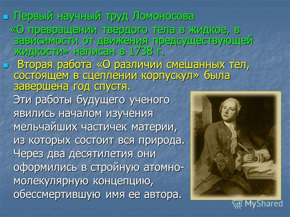 Первый научный труд Ломоносова Первый научный труд Ломоносова «О превращении твердого тела в жидкое, в зависимости от движения предсуществующей жидкости» написан в 1738 г. «О превращении твердого тела в жидкое, в зависимости от движения предсуществую