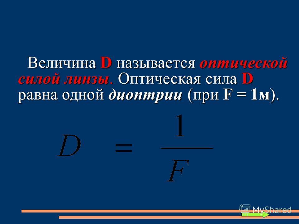 Величина D называется оптической силой линзы. Оптическая сила D равна одной диоптрии (при F = 1м). Величина D называется оптической силой линзы. Оптическая сила D равна одной диоптрии (при F = 1м).