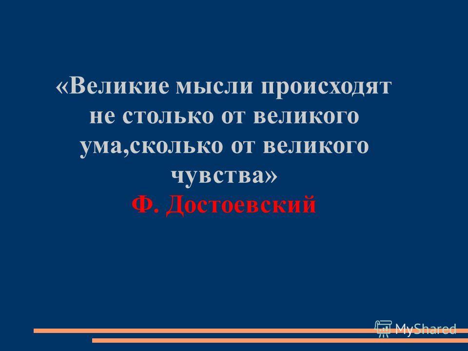 «Великие мысли происходят не столько от великого ума,сколько от великого чувства» Ф. Достоевский