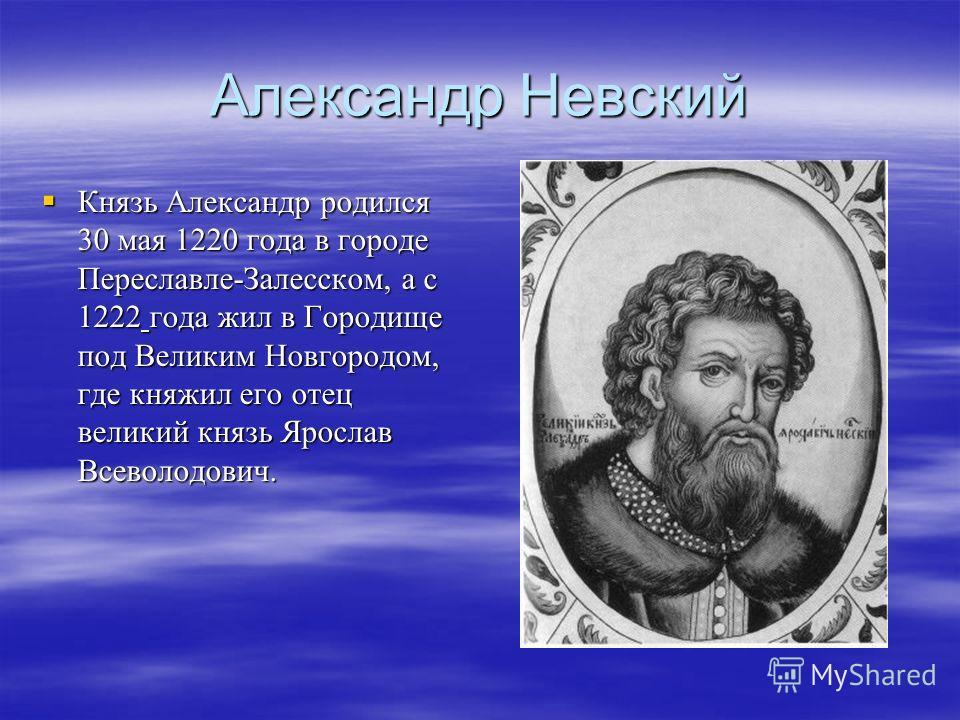 Александр Невский Князь Александр родился 30 мая 1220 года в городе Переславле-Залесском, а с 1222 года жил в Городище под Великим Новгородом, где княжил его отец великий князь Ярослав Всеволодович. Князь Александр родился 30 мая 1220 года в городе П