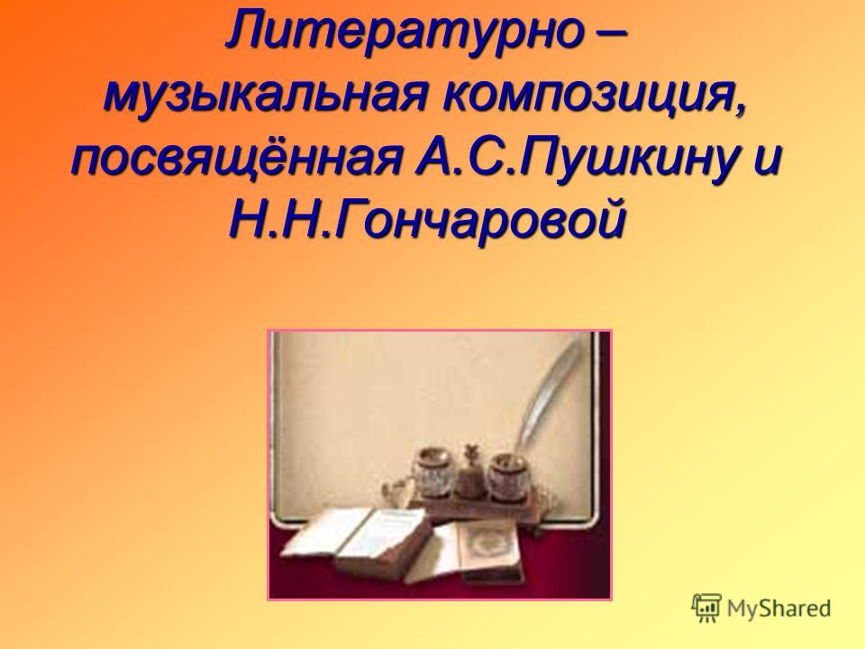 Литературно – музыкальная композиция, посвящённая А.С.Пушкину и Н.Н.Гончаровой