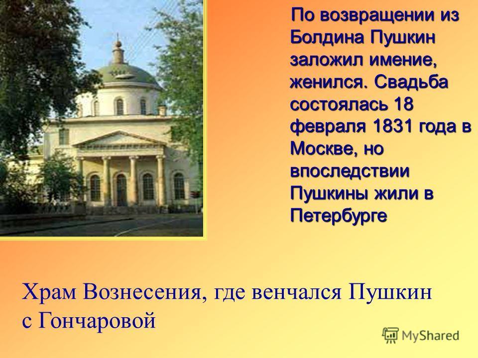 По возвращении из Болдина Пушкин заложил имение, женился. Свадьба состоялась 18 февраля 1831 года в Москве, но впоследствии Пушкины жили в Петербурге Храм Вознесения, где венчался Пушкин с Гончаровой