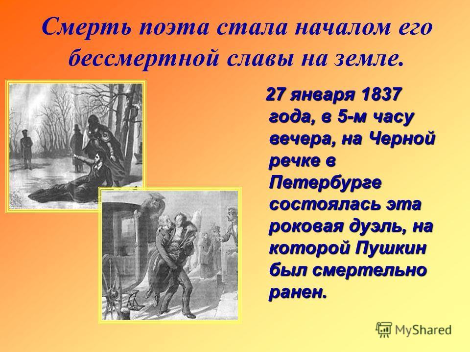 Смерть поэта стала началом его бессмертной славы на земле. 27 января 1837 года, в 5-м часу вечера, на Черной речке в Петербурге состоялась эта роковая дуэль, на которой Пушкин был смертельно ранен.