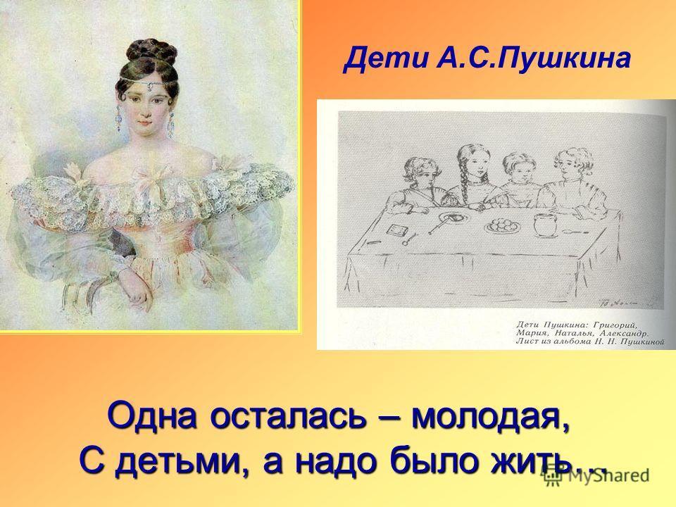 Одна осталась – молодая, С детьми, а надо было жить… Дети А.С.Пушкина