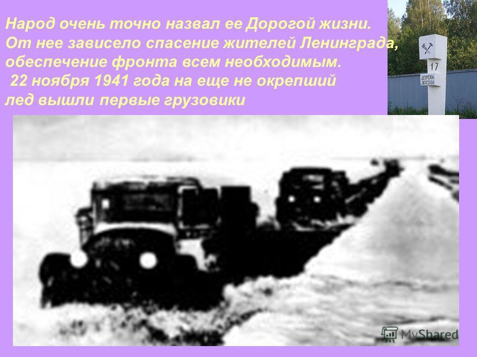 Народ очень точно назвал ее Дорогой жизни. От нее зависело спасение жителей Ленинграда, обеспечение фронта всем необходимым. 22 ноября 1941 года на еще не окрепший лед вышли первые грузовики