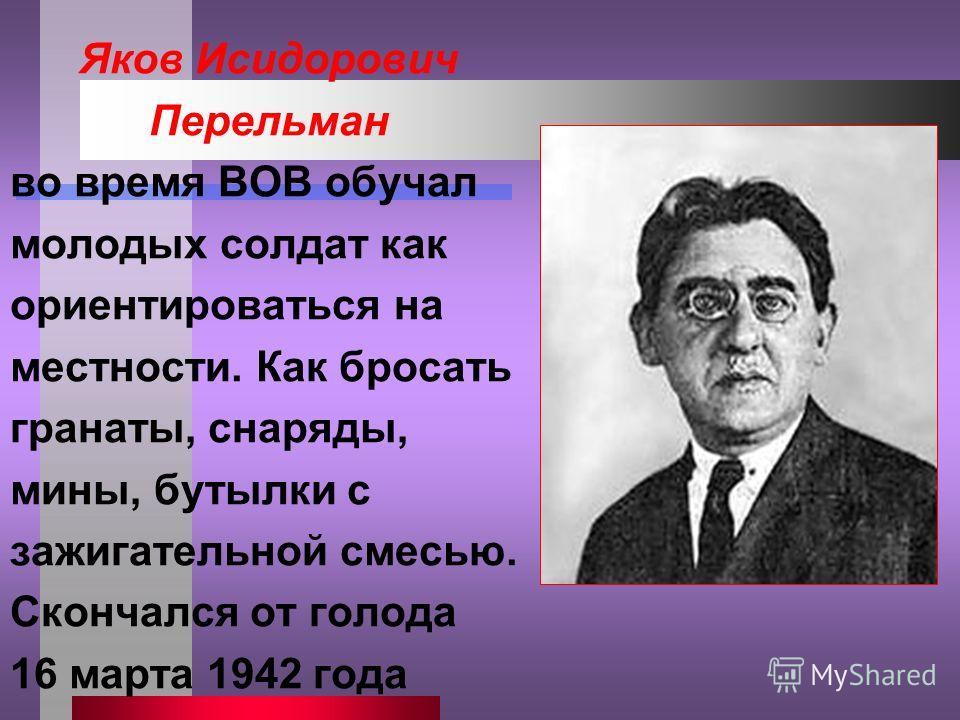 Яков Исидорович Перельман во время ВОВ обучал молодых солдат как ориентироваться на местности. Как бросать гранаты, снаряды, мины, бутылки с зажигательной смесью. Скончался от голода 16 марта 1942 года