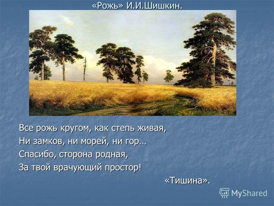 «Рожь» И.И.Шишкин. Все рожь кругом, как степь живая, Ни замков, ни морей, ни гор… Спасибо, сторона родная, За твой врачующий простор! «Тишина». «Тишина».