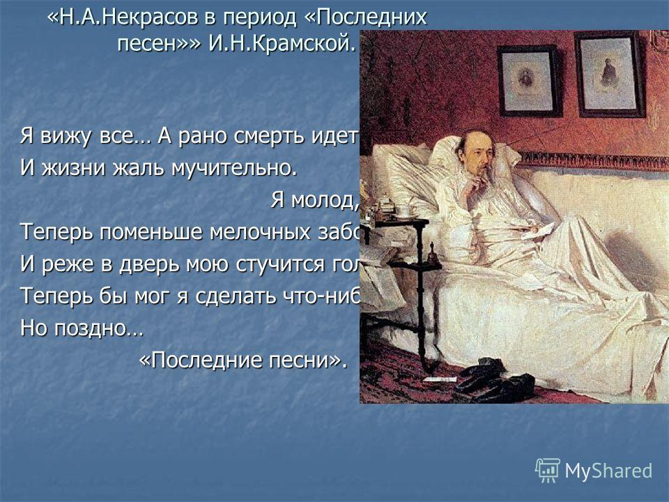 «Н.А.Некрасов в период «Последних песен»» И.Н.Крамской. Я вижу все… А рано смерть идет, И жизни жаль мучительно. Я молод, Я молод, Теперь поменьше мелочных забот, И реже в дверь мою стучится голод: Теперь бы мог я сделать что-нибудь. Но поздно… «Посл