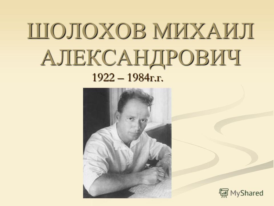 ШОЛОХОВ МИХАИЛ АЛЕКСАНДРОВИЧ 1922 – 1984г.г.
