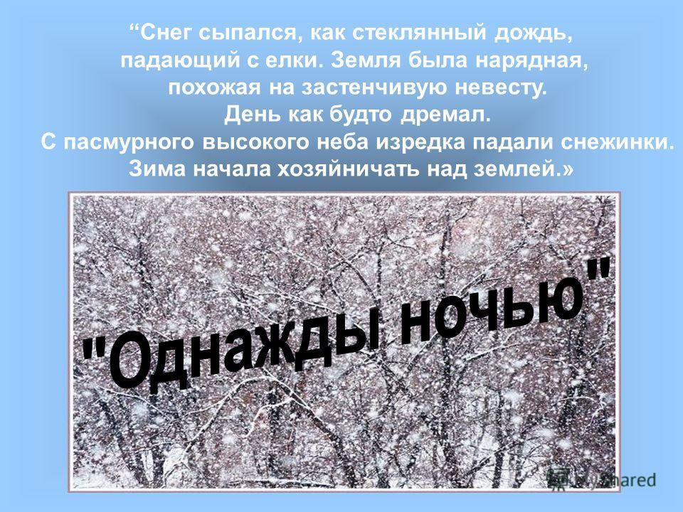 Снег сыпался, как стеклянный дождь, падающий с елки. Земля была нарядная, похожая на застенчивую невесту. День как будто дремал. С пасмурного высокого неба изредка падали снежинки. Зима начала хозяйничать над землей.»