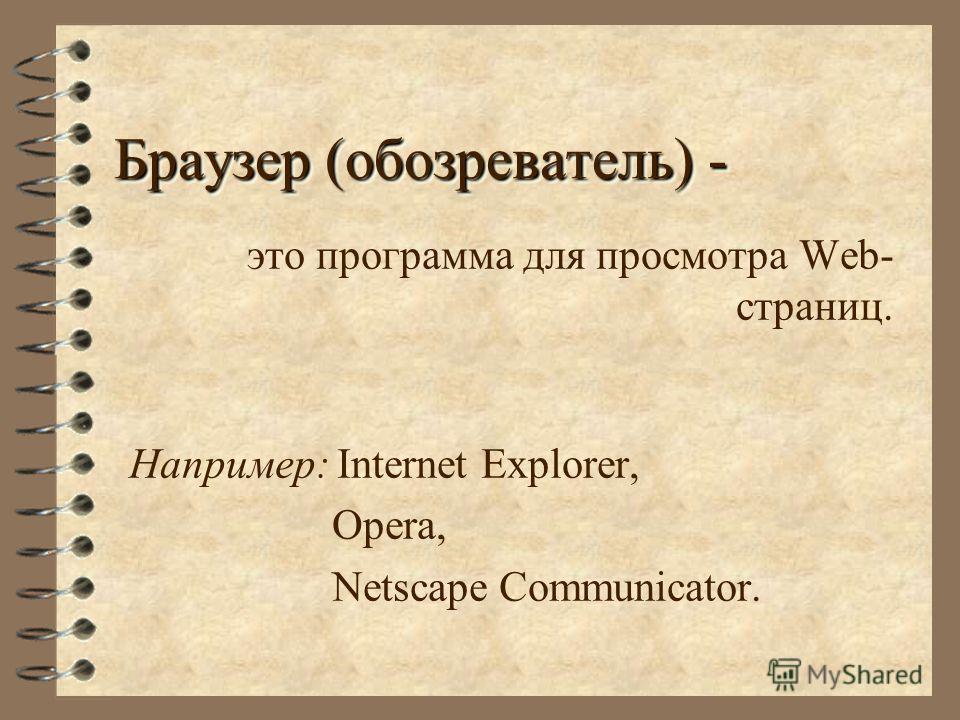 Браузер (обозреватель) - это программа для просмотра Web- страниц. Например: Internet Explorer, Opera, Netscape Communicator.