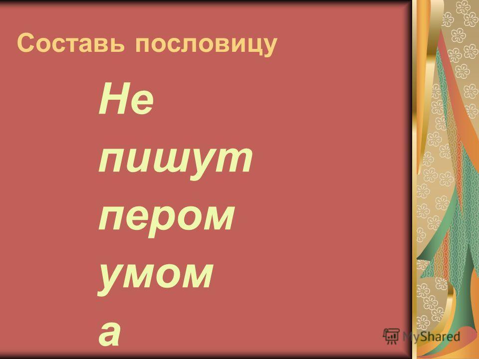 Составь пословицу Не пишут пером умом а