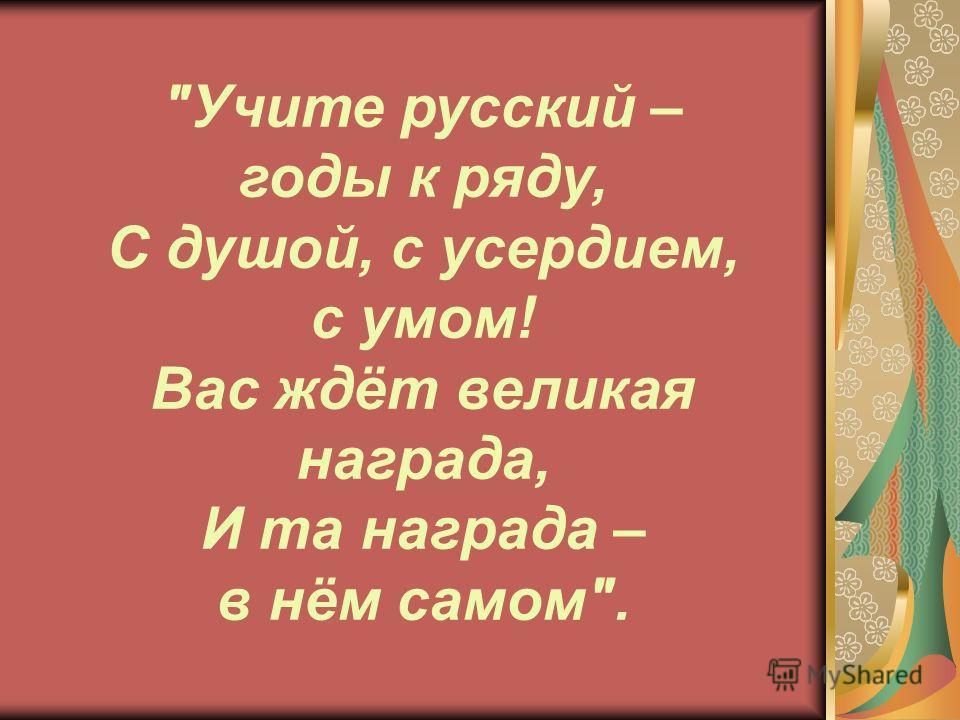 Учите русский – годы к ряду, С душой, с усердием, с умом! Вас ждёт великая награда, И та награда – в нём самом.
