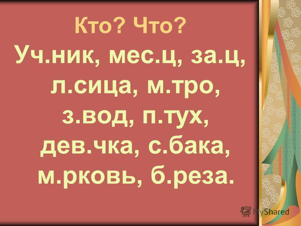 Кто? Что? Уч.ник, мес.ц, за.ц, л.сица, м.тро, з.вод, п.тух, дев.чка, с.бака, м.рковь, б.реза.