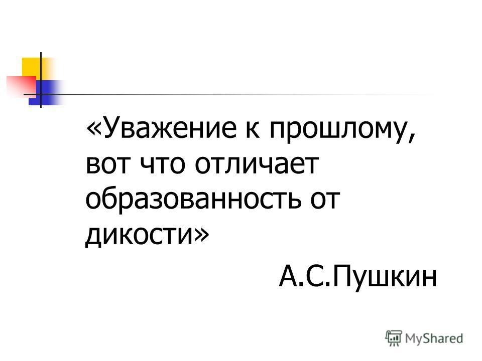 «Уважение к прошлому, вот что отличает образованность от дикости» А.С.Пушкин