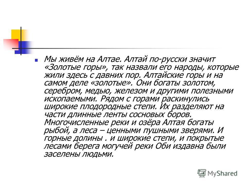 Мы живём на Алтае. Алтай по-русски значит «Золотые горы», так назвали его народы, которые жили здесь с давних пор. Алтайские горы и на самом деле «золотые». Они богаты золотом, серебром, медью, железом и другими полезными ископаемыми. Рядом с горами